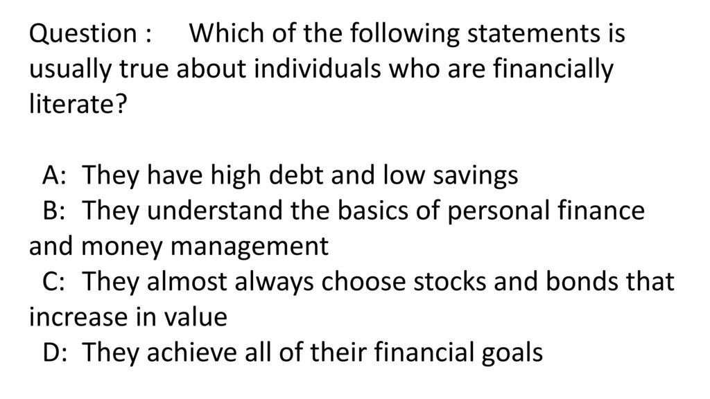 which of the following statements is usually true about individuals who are financially literate?-0